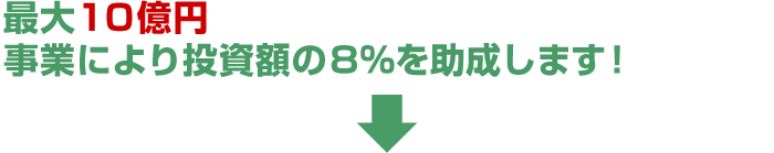 最大10億円事業により投資額の8%を助成します!